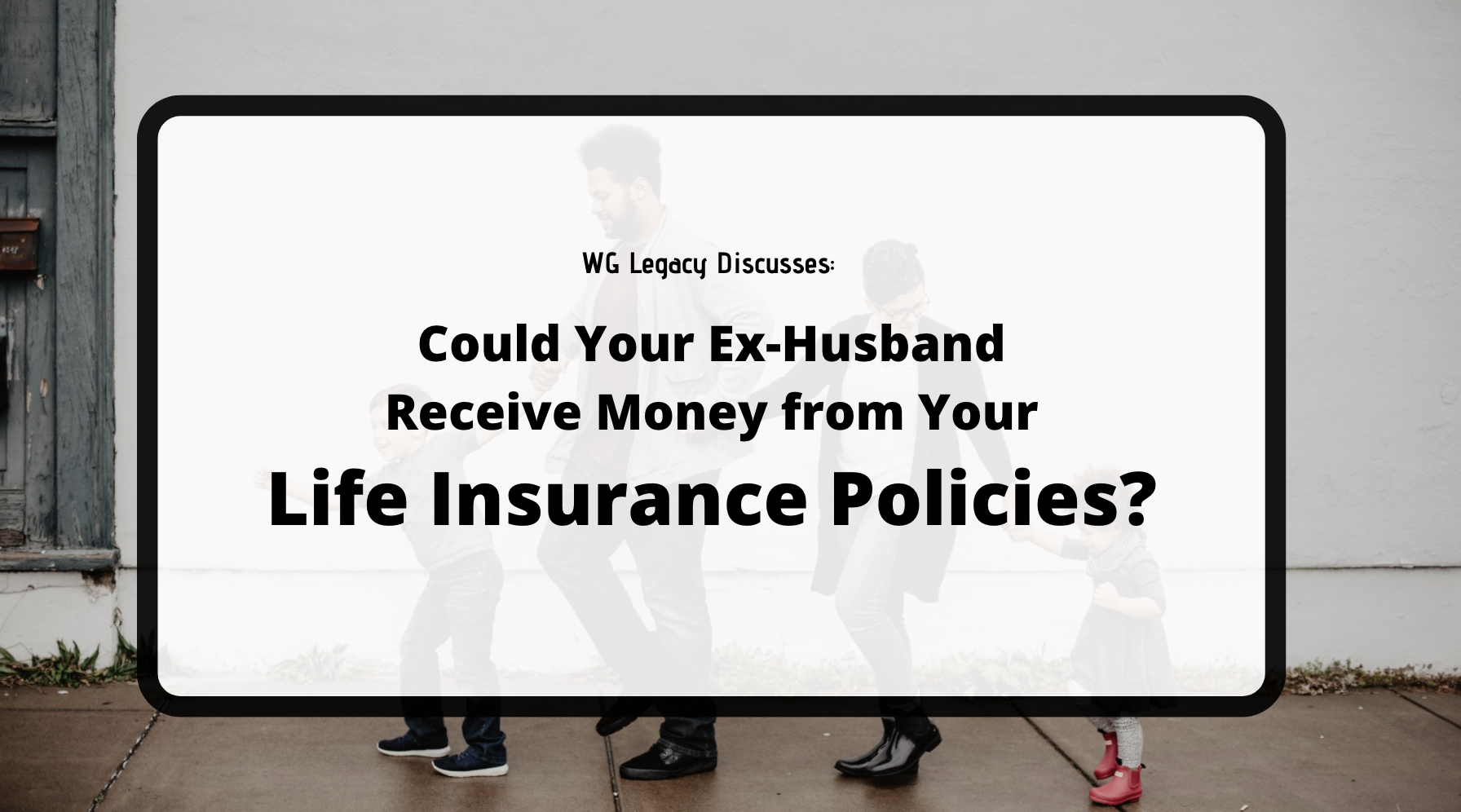 Could Your Ex-Husband Receive Money from Your Life Insurance Policies?
