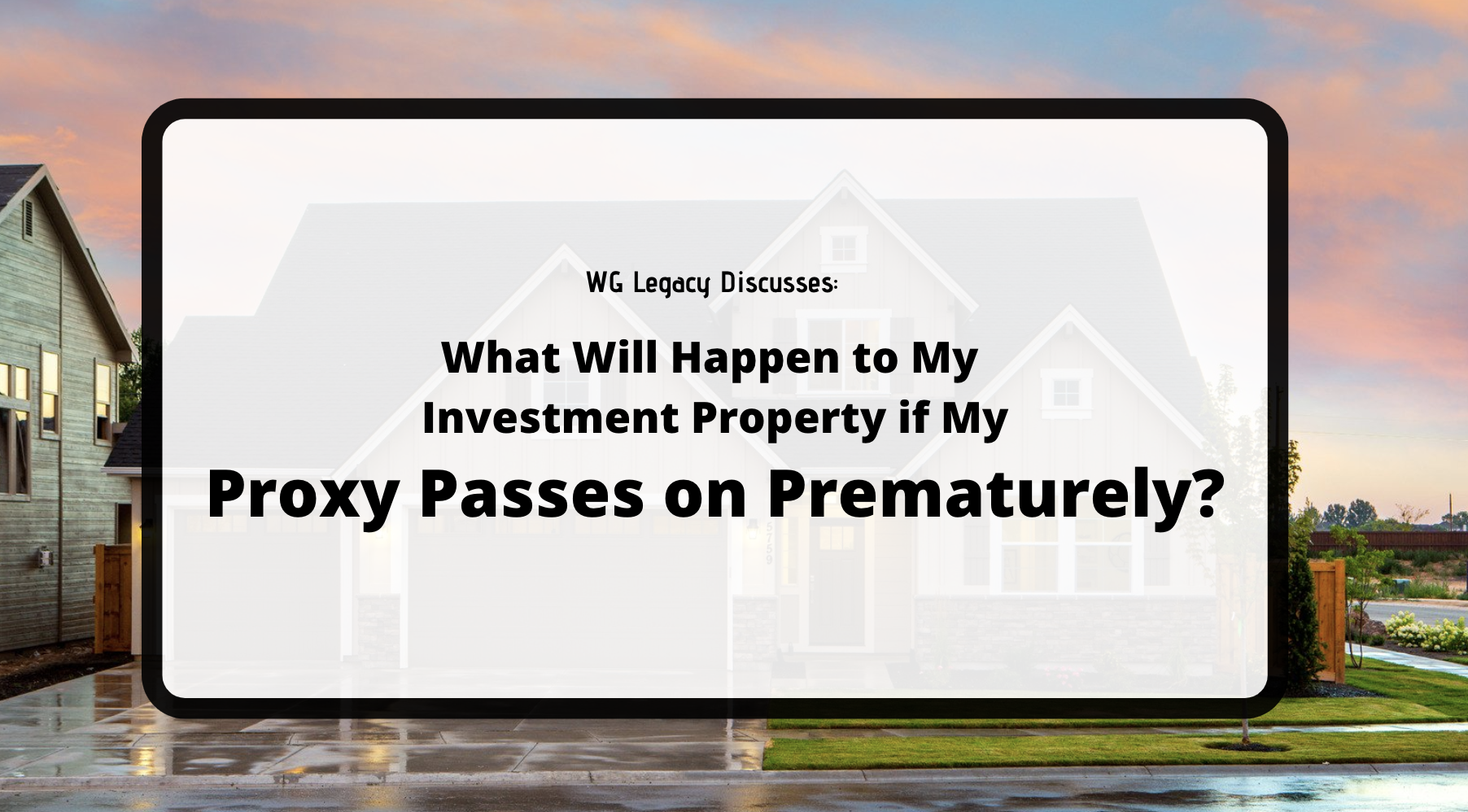 What Will Happen to My  Investment Property if My Proxy Passes On Prematurely?