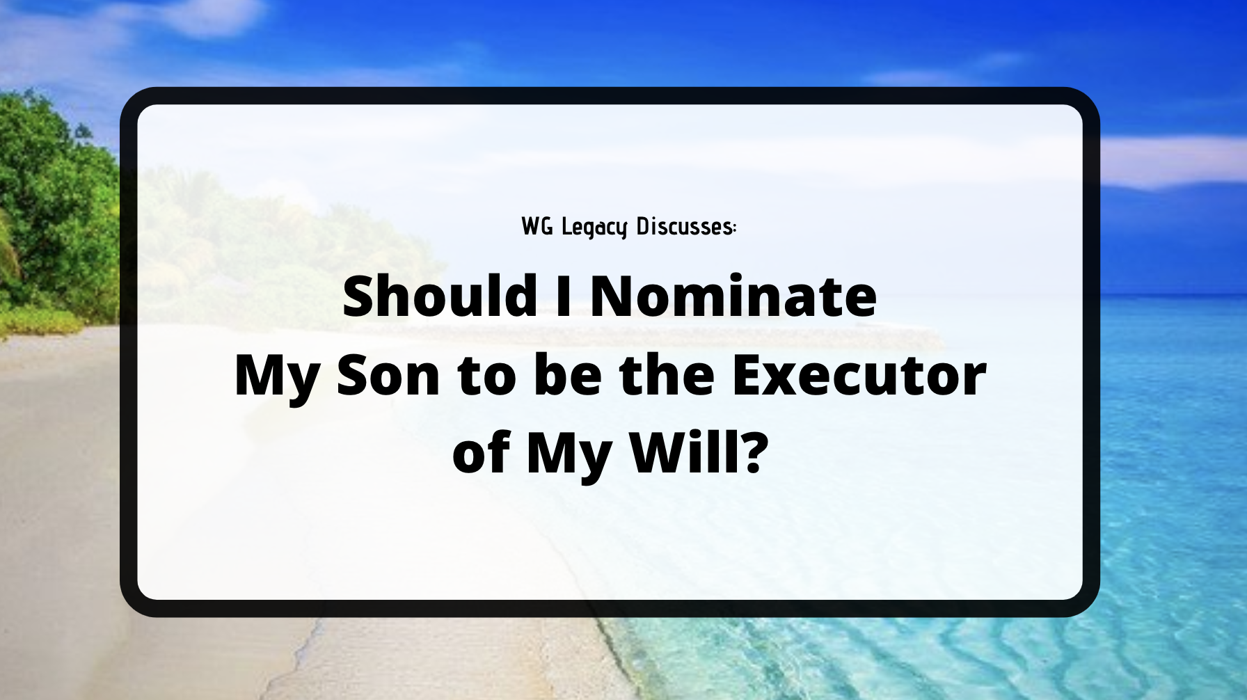 Should I Nominate My Son to be the Executor of My Will?