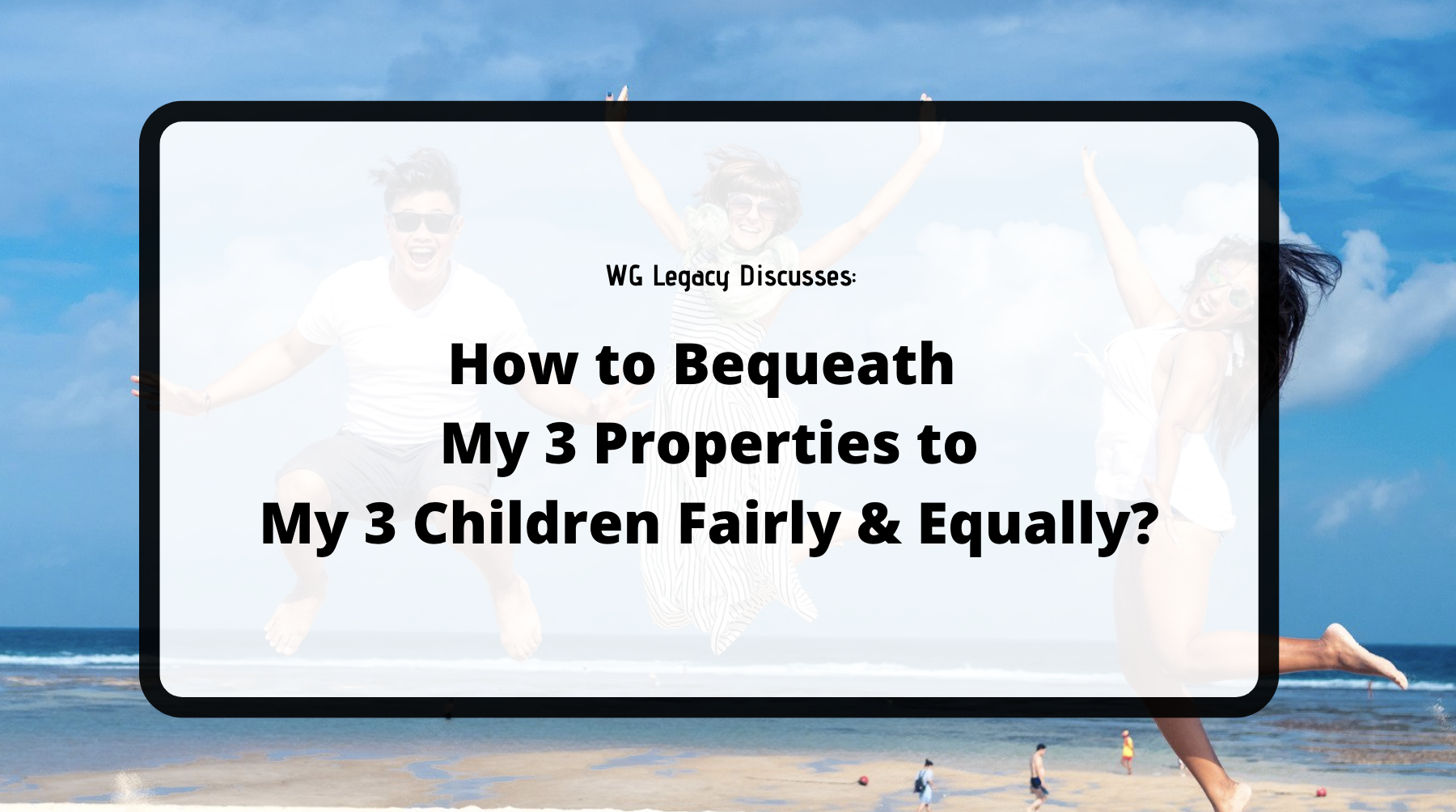 How to Bequeath My 3 Properties to My 3 Children Fairly and Equally?
