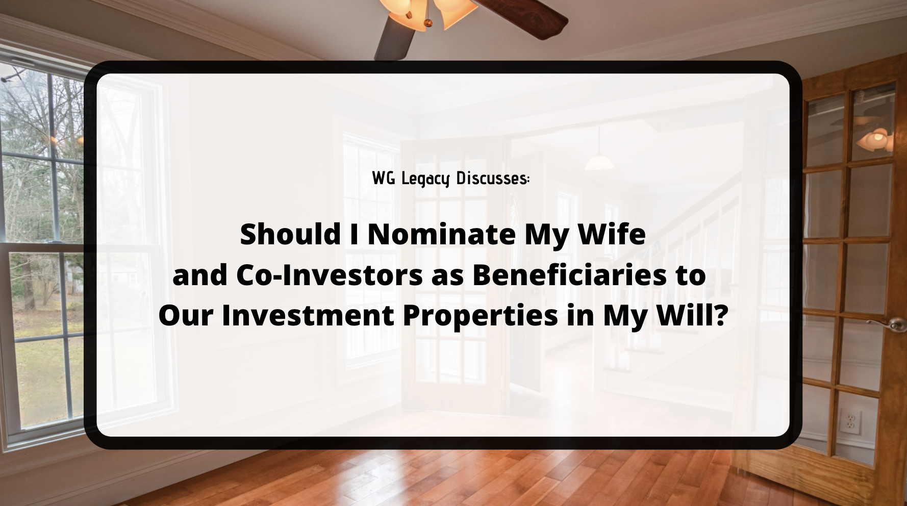 Should I Nominate My Wife and Co-Investors as Beneficiaries to Our Investment Properties in My Will?