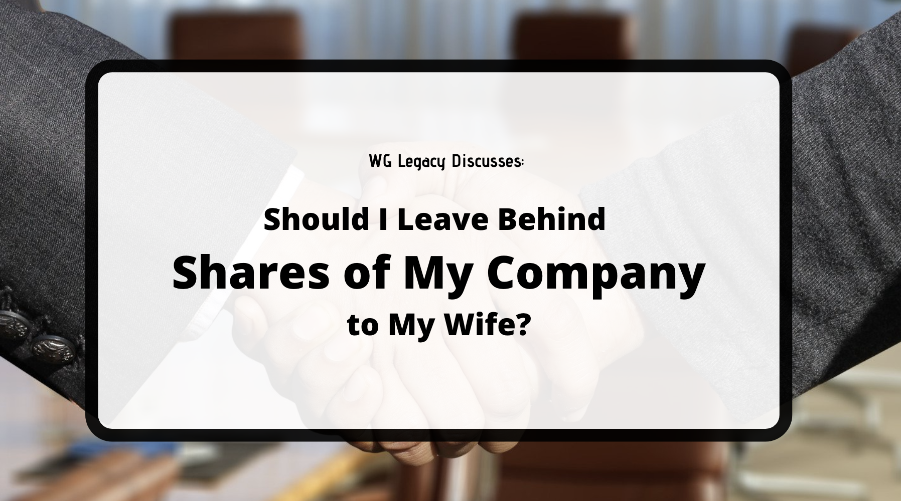 Should I Leave Behind Shares of My Company to My Wife?