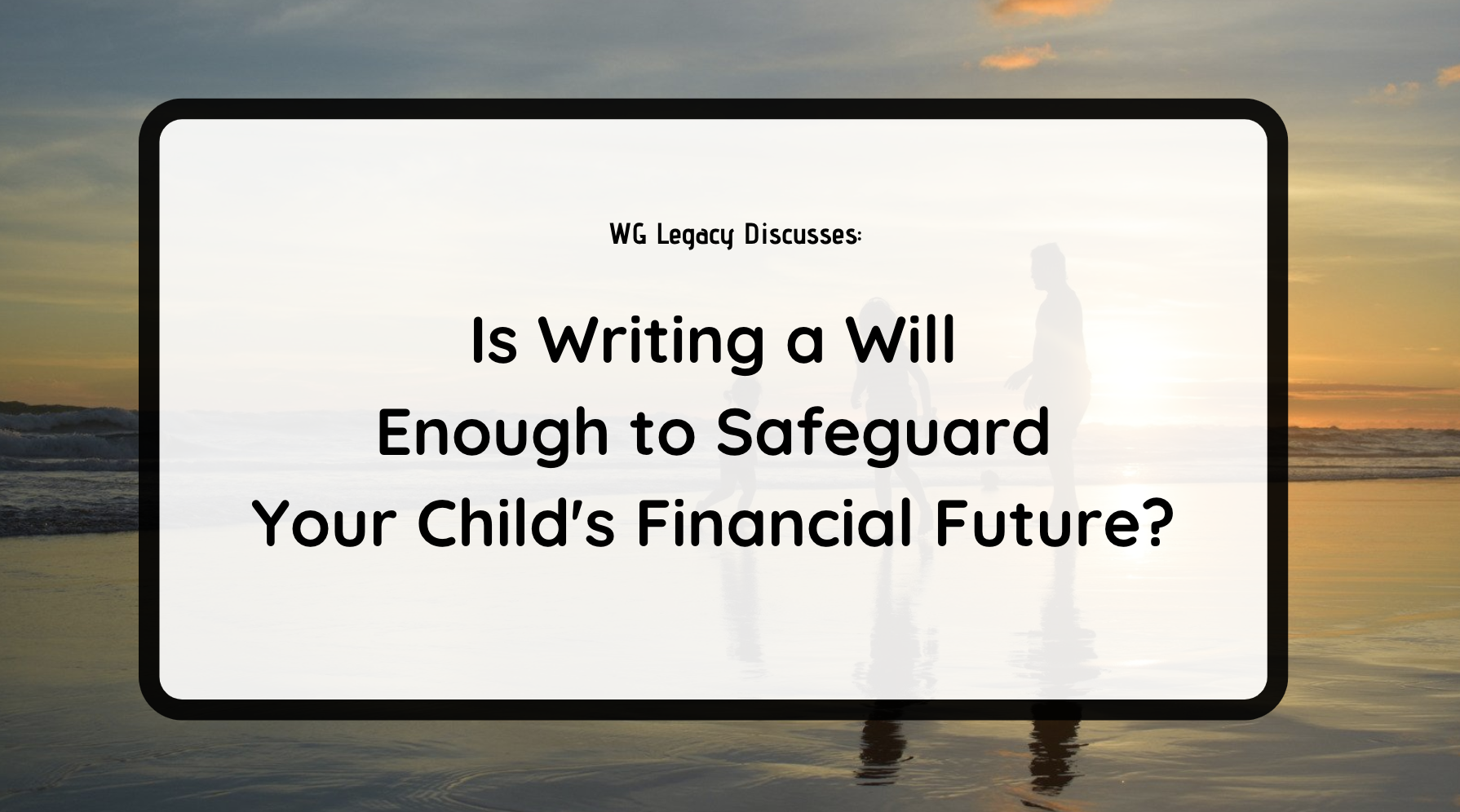 Is Writing a Will Enough to Safeguard Your Child's Financial Future?