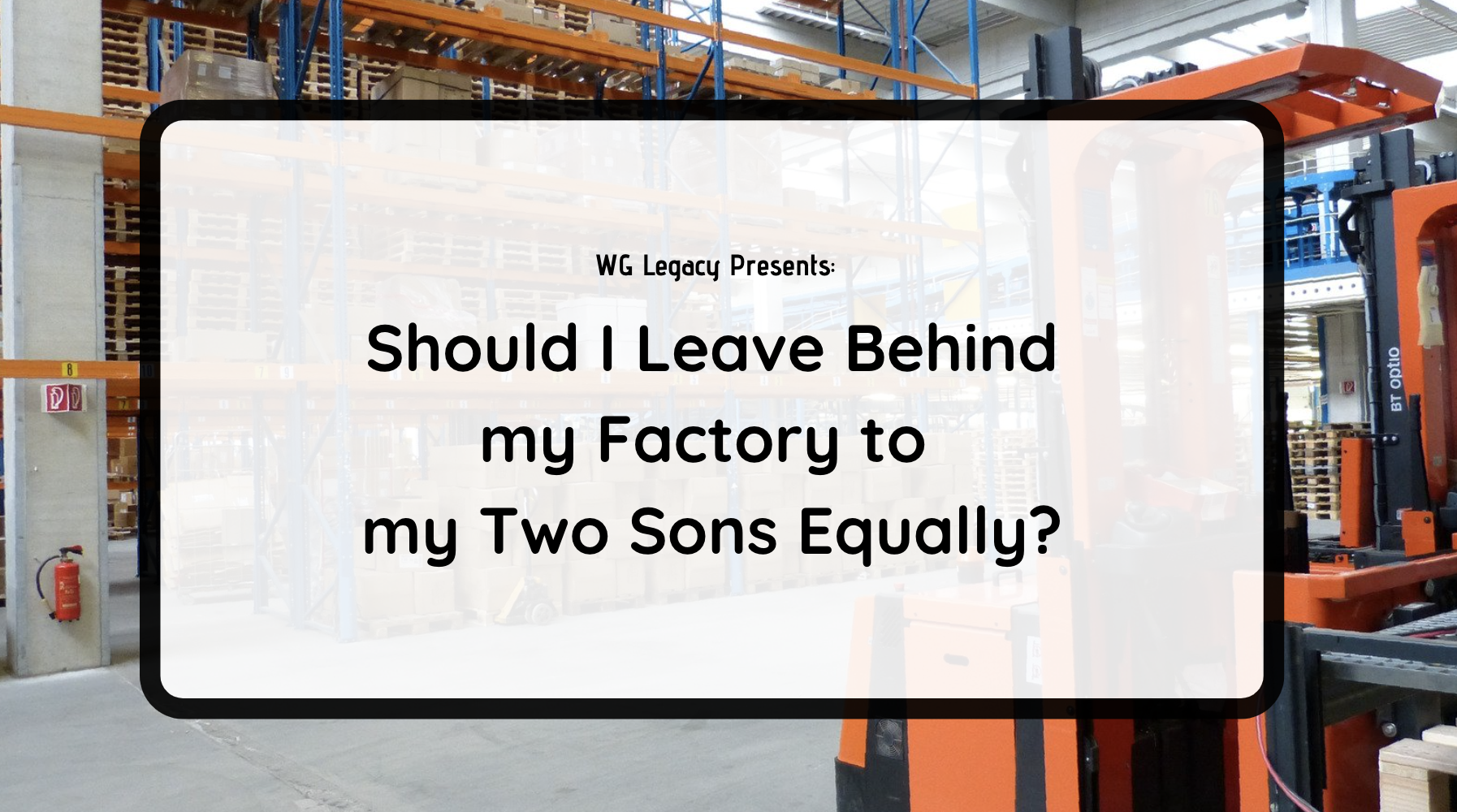 Should I Leave My Factory to My Two Sons Equally?