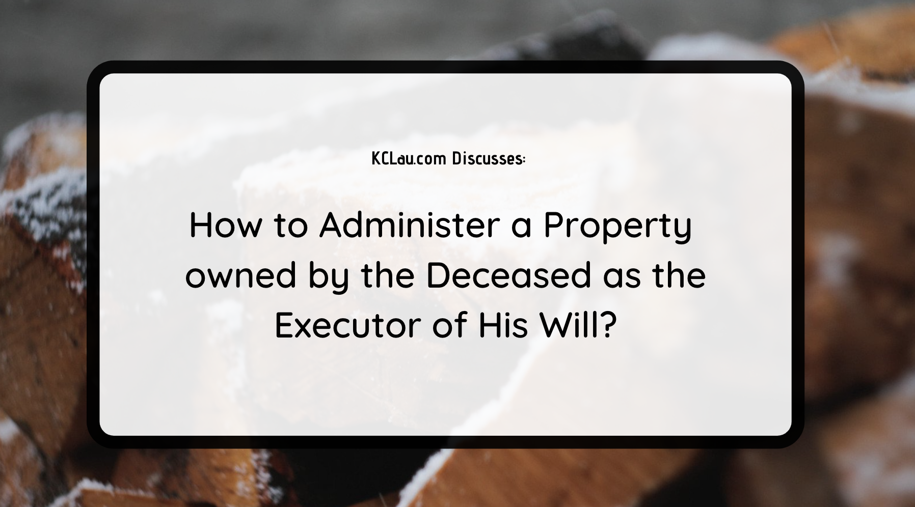 How to Administer a Property owned by the Deceased as the Executor of His Will?
