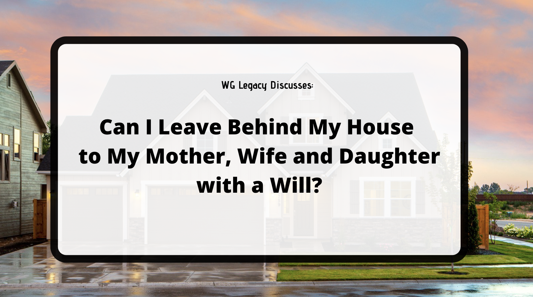 Can I Leave Behind My House to My Mother, Wife, and Daughter with a Will?