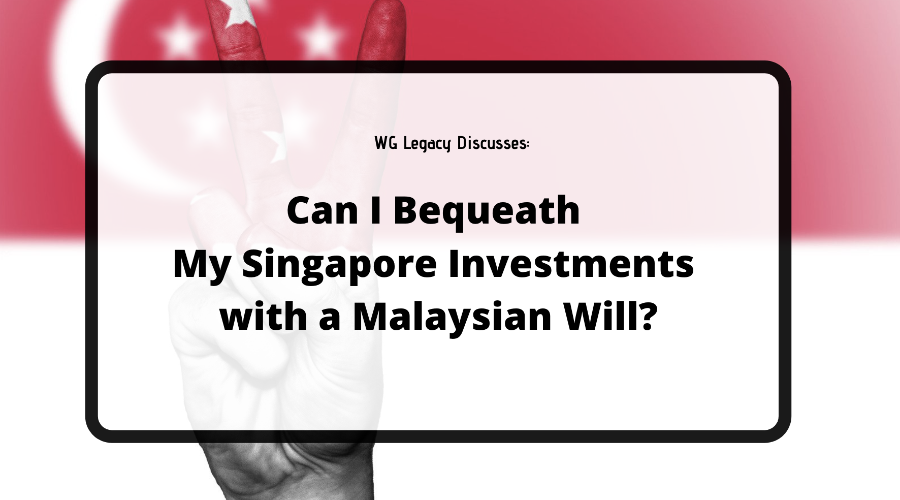 Can I Bequeath My Singapore Investments with a Malaysian Will?