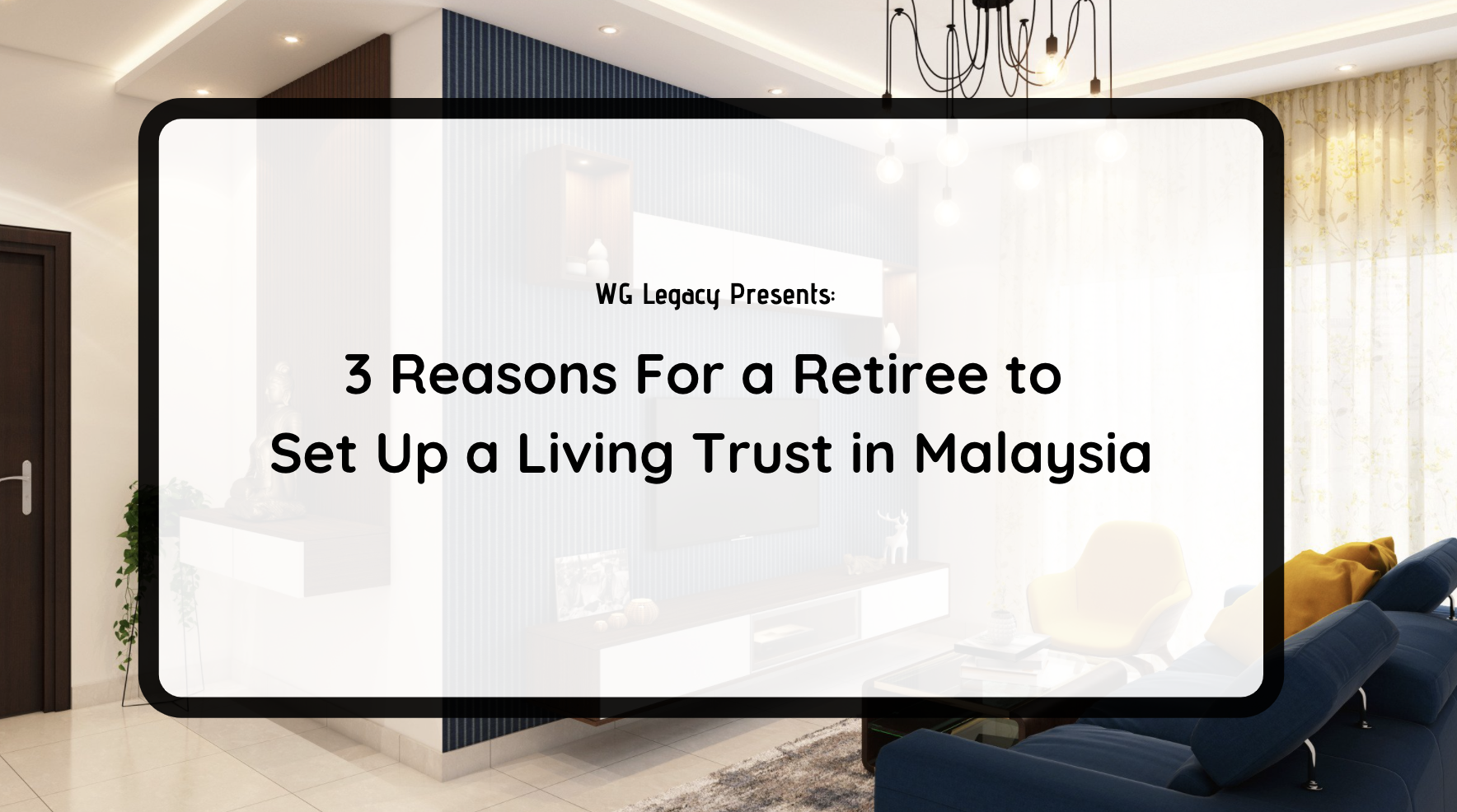 3 Reasons For a Retiree to Set Up a Living Trust in Malaysia
