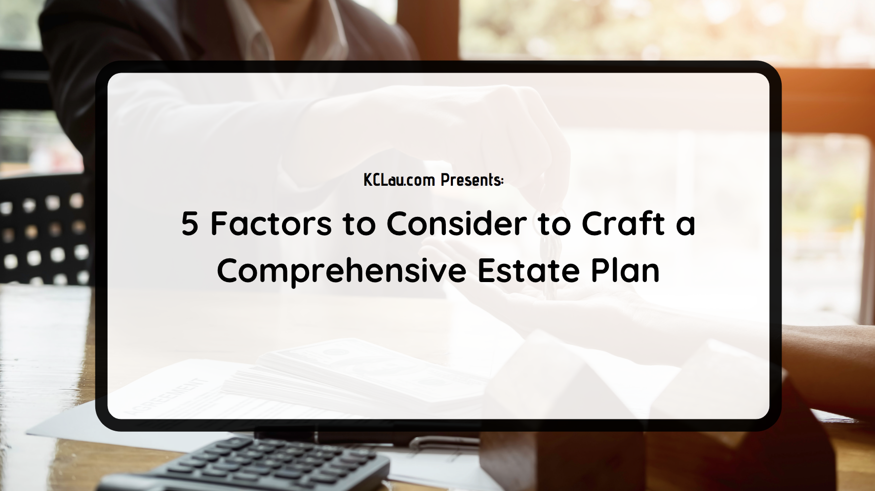 5 Factors to Consider to Craft a Comprehensive Estate Plan