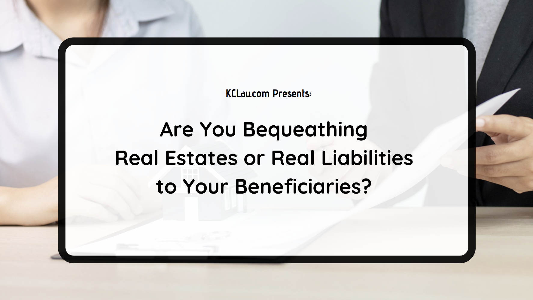 Are You Bequeathing Real Estates or Real Liabilities to Your Beneficiaries?